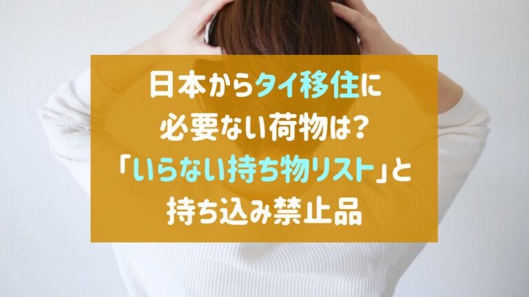 日本からタイ移住に必要ない荷物は?「いらない持ち物リスト」と持ち込み禁止品