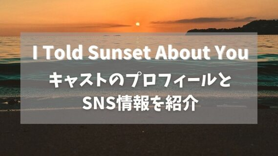 I Told Sunset About Youキャスト5名のプロフィールとSNS情報を紹介