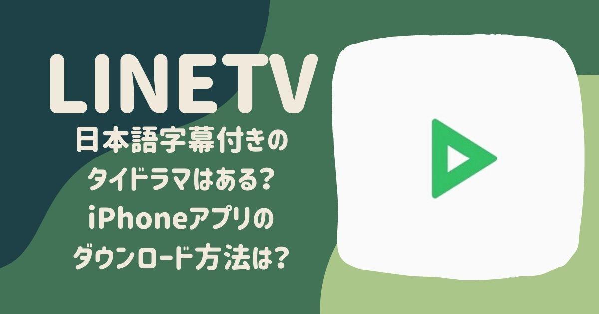 LINETVに日本語字幕付きタイドラマはある?iPhoneアプリのダウンロード方法